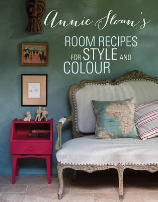 Annie Sloan's Room Recipes for Style and Colour: Find the Right Interiors Recipe for Your Ideal Home with Annie Sloan