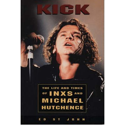 "Kick: The Life and Times of Inxs: Life and Times of ""INXS"" and Michael Hutchence"