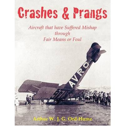 Crashes and Prangs: Aircraft That Have Suffered Mishap Through Fair Means or Foul