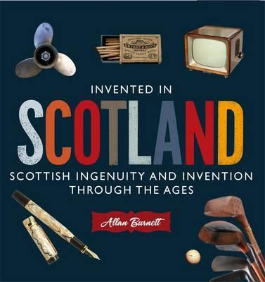 Invented in Scotland: Scottish Ingenuity and Invention Throughout the Ages