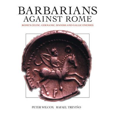 Barbarians Against Rome: Rome's Celtic, Germanic, Spanish and Gallic Enemies