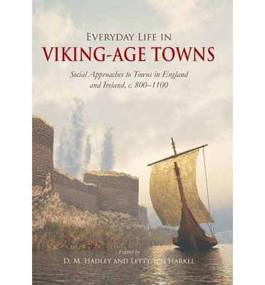 Everyday Life in Viking Age Towns: Social Approaches to Towns in England and Ireland, c. 800-1100