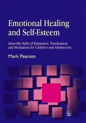Emotional Healing and Self-Esteem: Inner-Life Skills of Relaxation, Visualisation and Mediation for Children and Adolescents