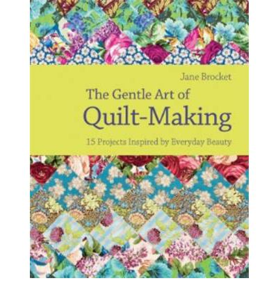 The Gentle Art of Quilt Making: 15 Projects Inspired by Everyday Beauty