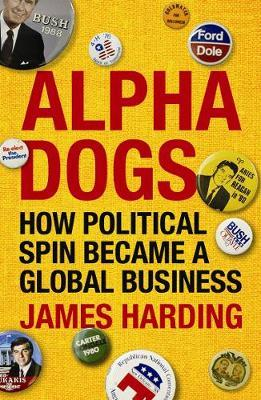 Alpha Dogs: How Political Spin Became a Global Business