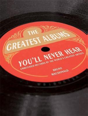 The Greatest Albums You'll Never Hear: Unreleased Records by the World's Greatest Artists