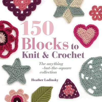 150 Blocks to Knit and Crochet: The Anything-but-the-square Collection