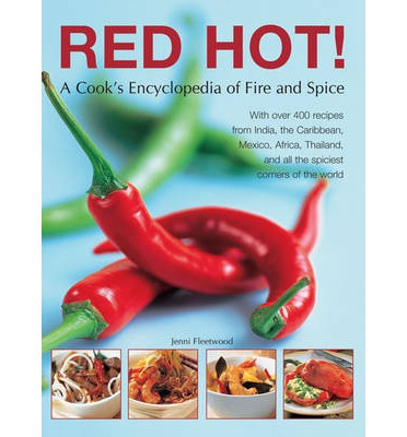 Red Hot!: a Cook's Encyclopedia of Fire and Spice: With Over 400 Recipes from India, the Caribbean, Mexico, Africa, Thailand and All the Spiciest Corners of the World