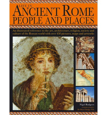 Life in Ancient Rome: People and Places: An Illustrated Reference to the Art, Architecture, Religion, Society and Culture of Roman World with Over 450 Pictures, Maps and Artworks