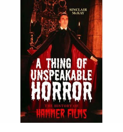 A Thing of Unspeakable Horror: The History of Hammer Films