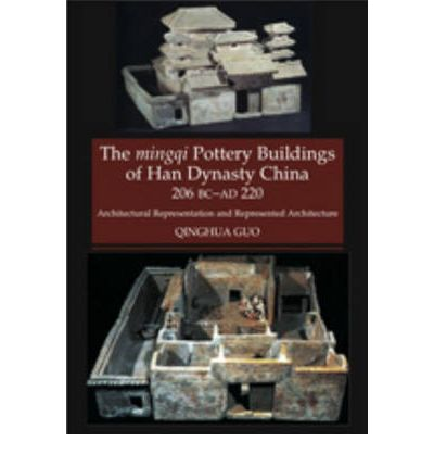 Mingqi Pottery Buildings of Han Dynasty China, 206 BC -- AD 220: Architectural Representations and Represented Architecture