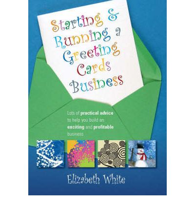 Starting and Running a Greetings Card Business: Lots of Practical Advice to Help You Build an Exciting and Profitable Business