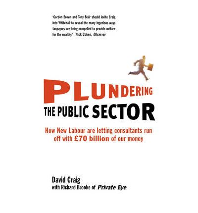 Plundering the Public Sector: How New Labour are Letting Consultants Run off with GBP70 Billion of Our Money