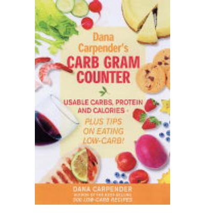 Dana Carpender's Carb Gram Counter: Usable Carbs, Protein and Calories - Plus Tips on Eating Low-carb!