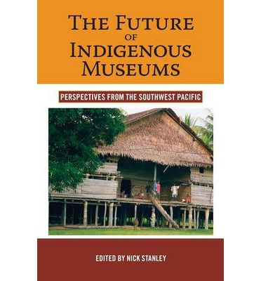 The Future of Indigenous Museums : Perspectives from the Southwest Pacific