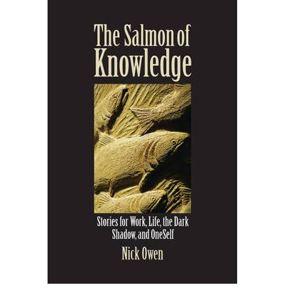 The Salmon of Knowledge: Stories for Work, Life, the Dark Shadow and Oneself