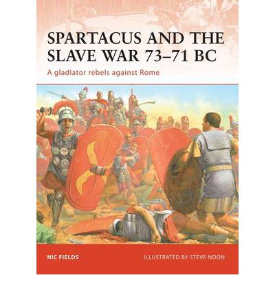Spartacus and the Slave War 73-71 BC: A Gladiator Rebels Against Rome