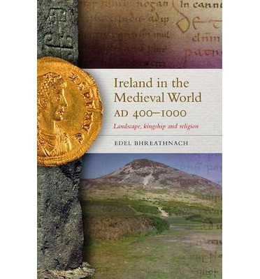 Ireland in the Medieval World, Ad400 - 1000: Landscape, Kingship and Religion