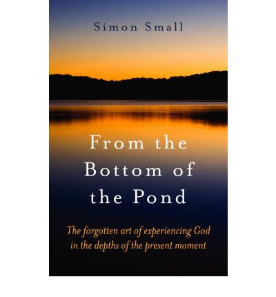 From the Bottom of the Pond: The Forgotten Art of Experiencing God in the Depths of the Present Moment