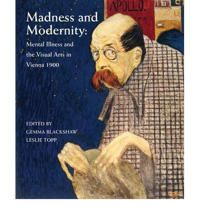 Madness and Modernity: Mental Illness and the Visual Arts in Vienna 1900