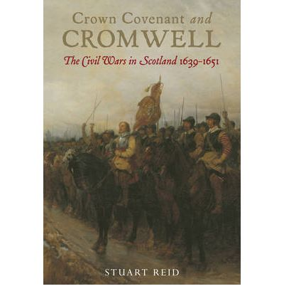 Crown Covenant and Cromwell: The Civil Wars in Scotland 1639 - 1651