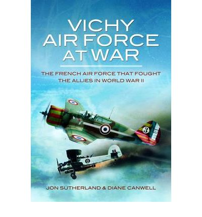 Vichy Air Force at War: The French Air Force That Fought the Allies in World War II