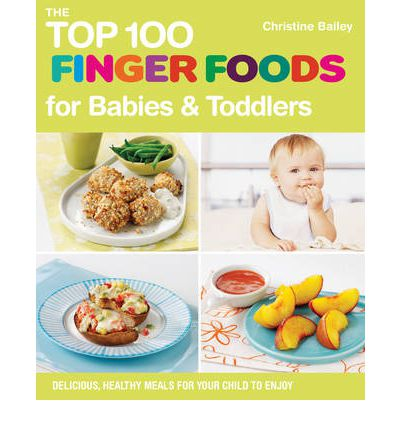 The Top 100 Finger Food Recipes: Delicious, Healthy Meals for Your Toddler