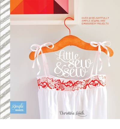 Little Sew and Sew: Over 30 Delightfully Simple Sewing and Embroidery Projects