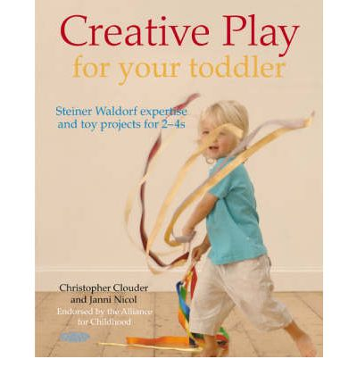 Creative Play for Your Toddler: Steiner Expertise and Toy Projects for 2 Years - 4 Years