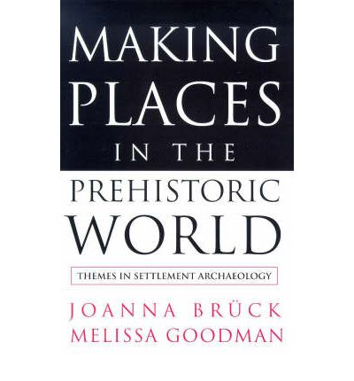 Making Places in the Prehistoric World: Themes in Settlement Archaeology