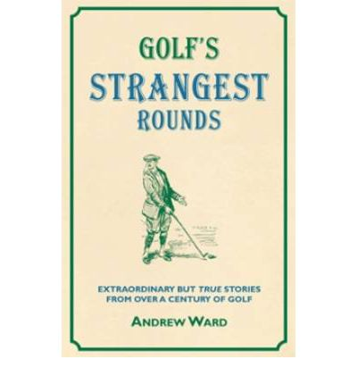 Golf's Strangest Rounds: Extraordinary but True Tales from a Century of Golf
