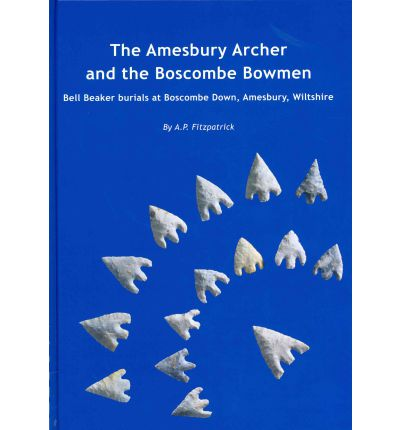 The Amesbury Archer and the Boscombe Bowmen: v. 1: Early Bell Beaker Burials at Boscombe Down, Amesbury, Wiltshire, Great Britain: Excavations at Boscombe Down
