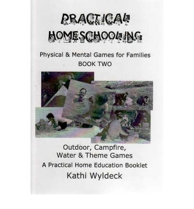 Practical Homeschooling - Outdoor, Campfire, Water and Theme Games : A Practical Home Education Booklet