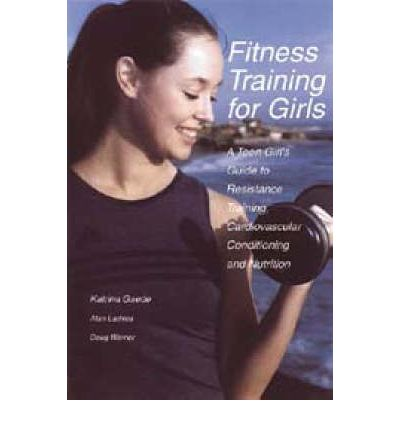 Fitness Training for Girls: A Teen Girl's Guide to Resistance Training, Cardiovascular Conditioning and Nutrition