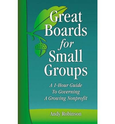 Great Boards for Small Groups: A 1-Hour Guide to Governing a Growing Nonprofit
