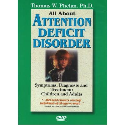 All About Attention Deficit Disorder: Symptoms, Diagnosis and Treatment - Children and Adults