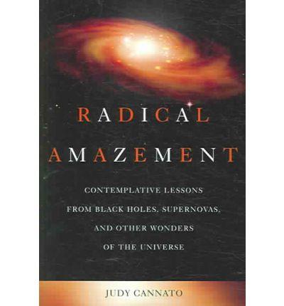 Radical Amazement: Contemplative Lessons from Black Holes, Supernovas and Other Wonders of the Universe