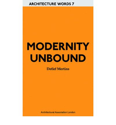 Modernity Unbound : Other Histories of Architectural Modernity