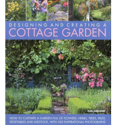 Create a Cottage Garden: How to Cultivate a Garden Full of Flowers, Herbs, Trees, Fruit, Vegetables and Livestock, with 500 Inspirational Photographs