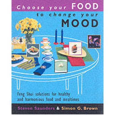 Choose Your Food to Change Your Mood: Create Great Looking, Great Tasting Food That Will Revolutionize Your Meals and Revitalize Your Life