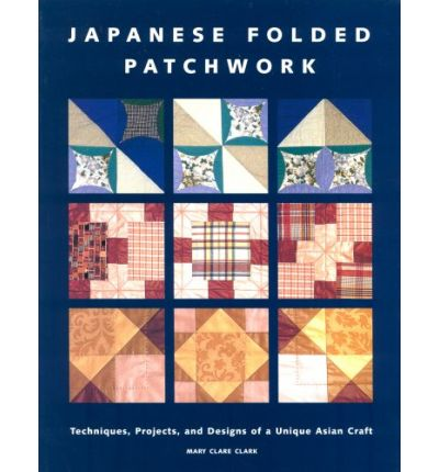 Japanese Folded Patchwork: Techniques, Projects and Designs of a Unique Asian Craft