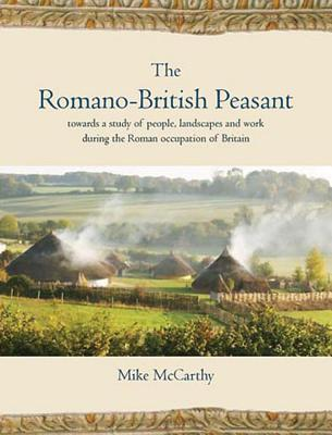 The Romano-British Peasant: Towards a Study of People, Landscapes and Work During the Roman Occupation of Britain