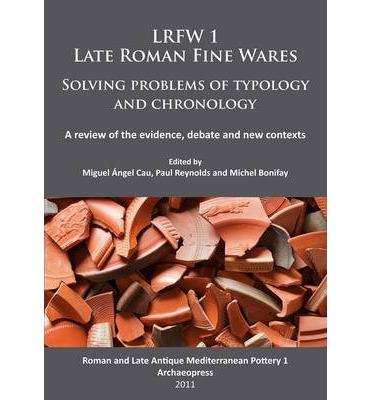 LRFW 1. Late Roman Fine Wares. Solving Problems of Typology and Chronology: Roman and Late Antique Mediterranean Pottery Part 1: A Review of the Evidence, Debate and New Contexts