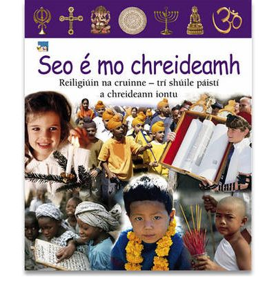Seo E Mo Chreideamh: Reiligiuin Na Cruinne - Tri Shuile Paisti a Chreideann Iontu - Religions of the World, Through the Eyes of Children Who Believe