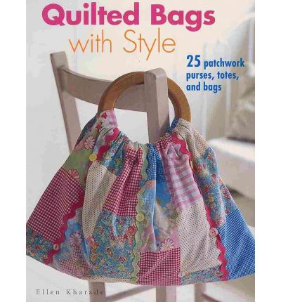 Quilted Bags with Style: 25 Patchwork Purses, Totes and Bags