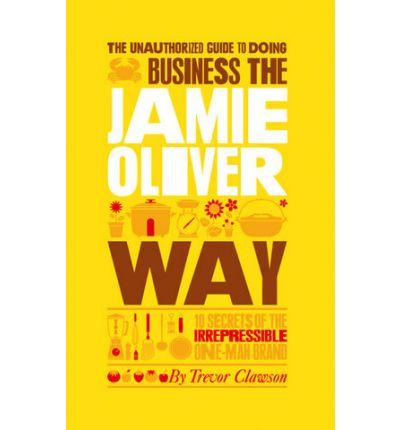 The Unauthorized Guide to Doing Business the Jamie Oliver Way: 10 Secrets of the Irrepressible One-man Brand