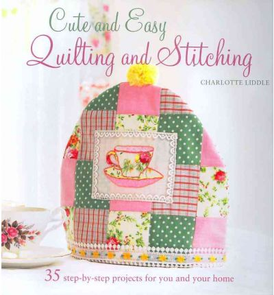 Cute and Easy Quilting and Stitching: 35 Step-by-step Projects to Decorate the Home