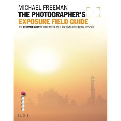 The Photographer's Exposure Field Guide: The Essential Guide to Getting the Perfect Exposure; Any Subject, Anywhere