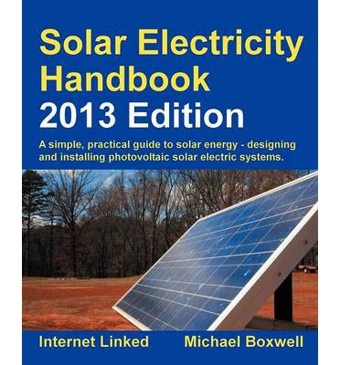 Solar Electricity Handbook 2013: A Simple Practical Guide to Solar Energy - Designing and Installing Photovoltaic Solar Electric Systems