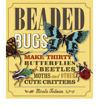 Beaded Bugs: Make 30 Butterflies, Beetles, Moths and Other Cute Critters